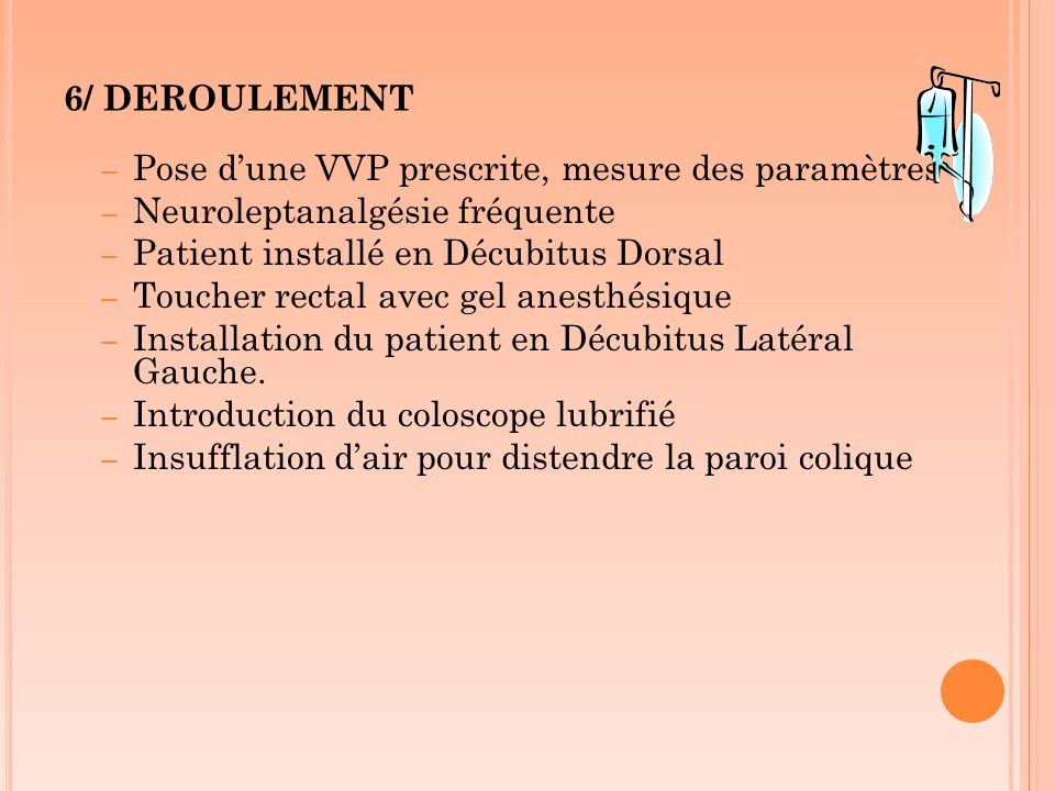6/ DEROULEMENT Pose d'une VVP prescrite, mesure des paramètres. Neuroleptanalgésie fréquente. Patient installé en Décubitus Dorsal.