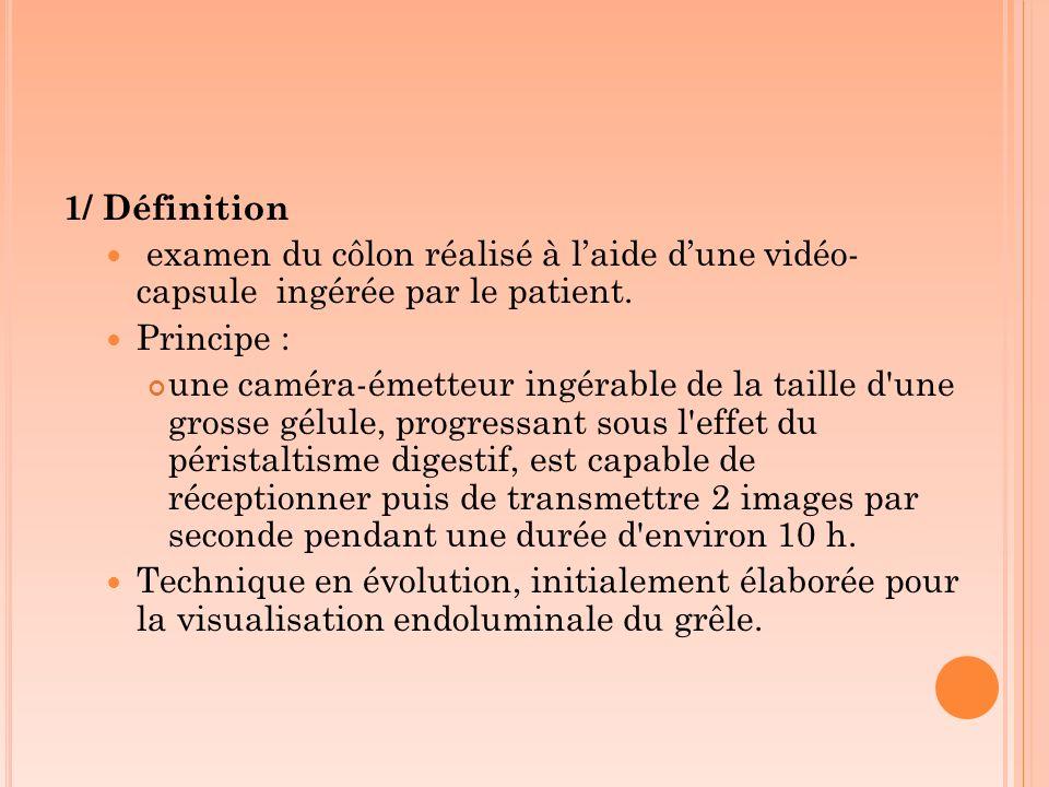 1/ Définition examen du côlon réalisé à l'aide d'une vidéo-capsule ingérée par le patient. Principe :