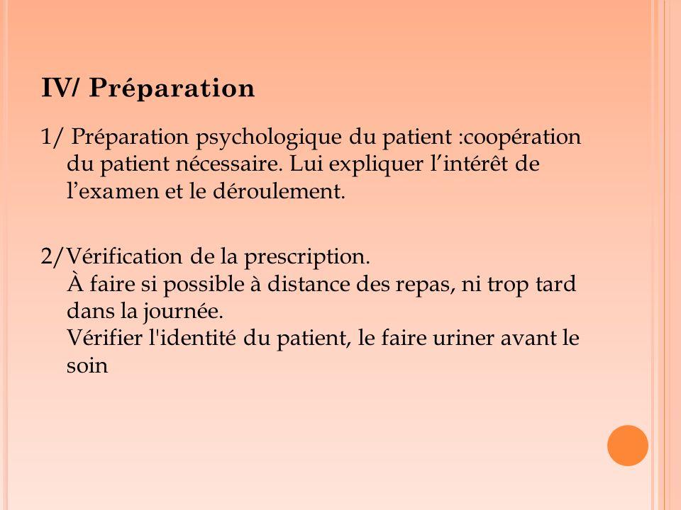 IV/ Préparation 1/ Préparation psychologique du patient :coopération du patient nécessaire. Lui expliquer l'intérêt de l'examen et le déroulement.