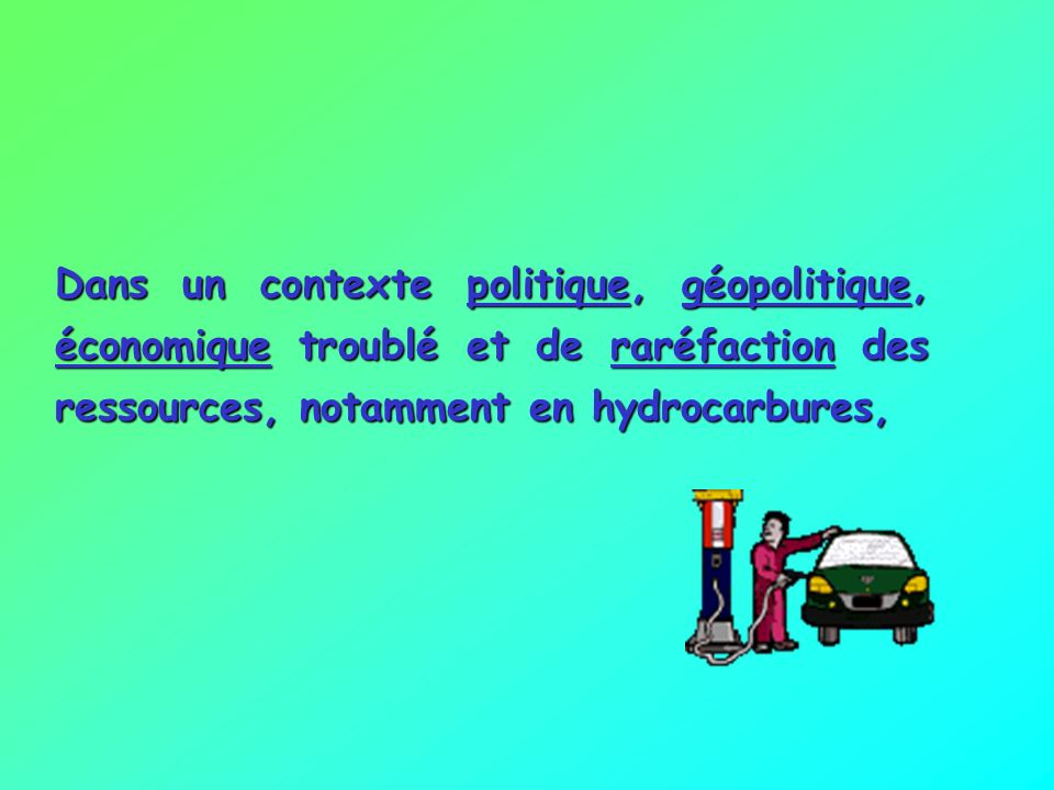 Dans un contexte politique, géopolitique, économique troublé et de raréfaction des ressources, notamment en hydrocarbures,