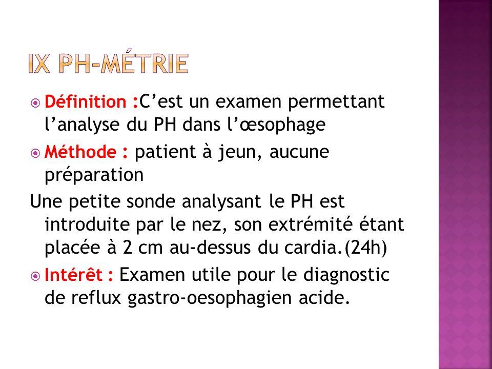 IX PH-métrie Définition :C'est un examen permettant l'analyse du PH dans l'œsophage. Méthode : patient à jeun, aucune préparation.