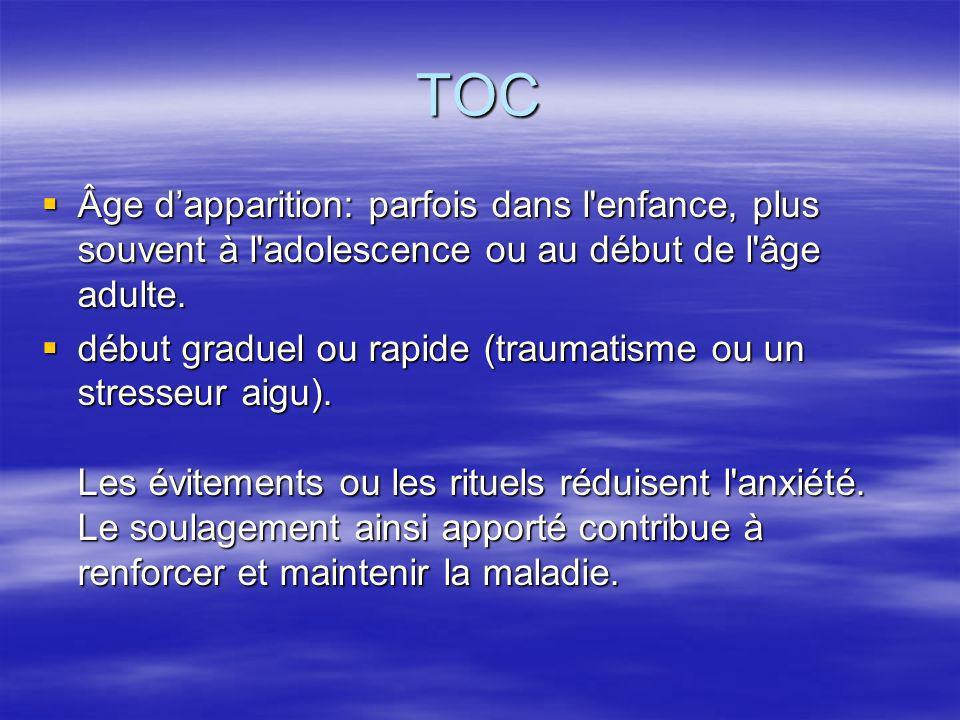 TOC Âge d'apparition: parfois dans l enfance, plus souvent à l adolescence ou au début de l âge adulte.