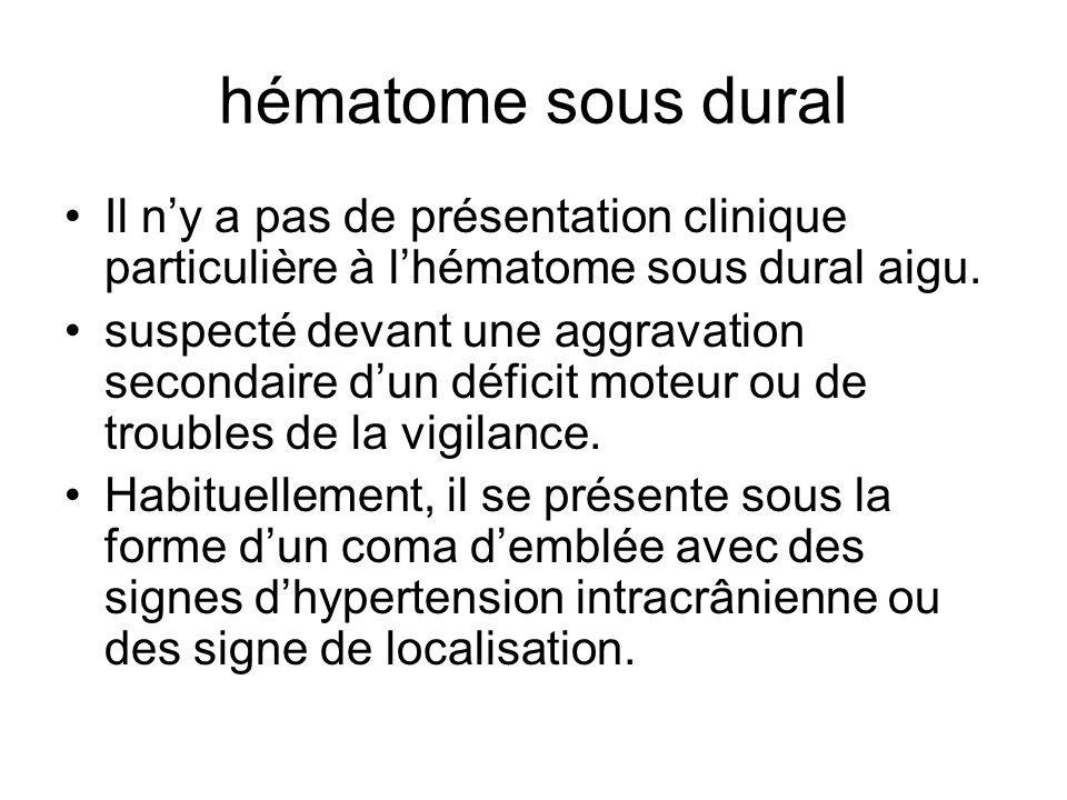 hématome sous dural Il n'y a pas de présentation clinique particulière à l'hématome sous dural aigu.