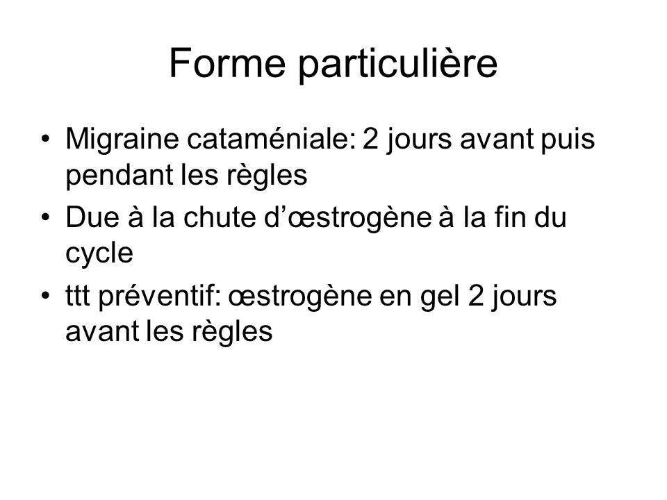 Forme particulière Migraine cataméniale: 2 jours avant puis pendant les règles. Due à la chute d'œstrogène à la fin du cycle.