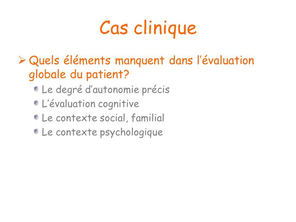 Cas clinique Quels éléments manquent dans l'évaluation globale du patient Le degré d'autonomie précis.