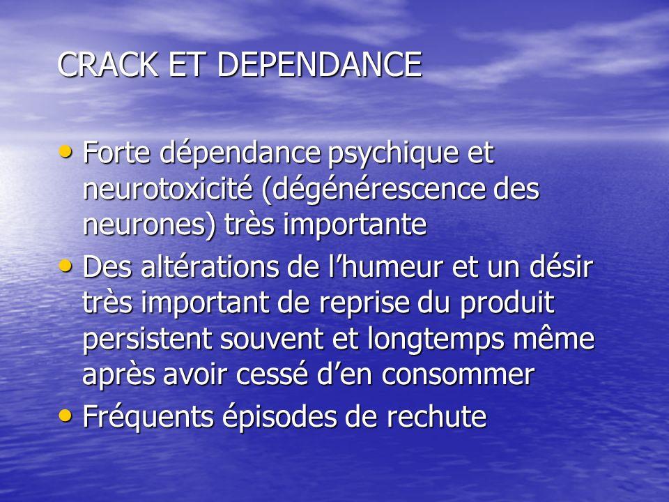 CRACK ET DEPENDANCE Forte dépendance psychique et neurotoxicité (dégénérescence des neurones) très importante.