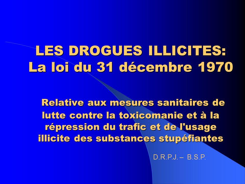 LES DROGUES ILLICITES: La loi du 31 décembre 1970 Relative aux mesures sanitaires de lutte contre la toxicomanie et à la répression du trafic et de l usage illicite des substances stupéfiantes