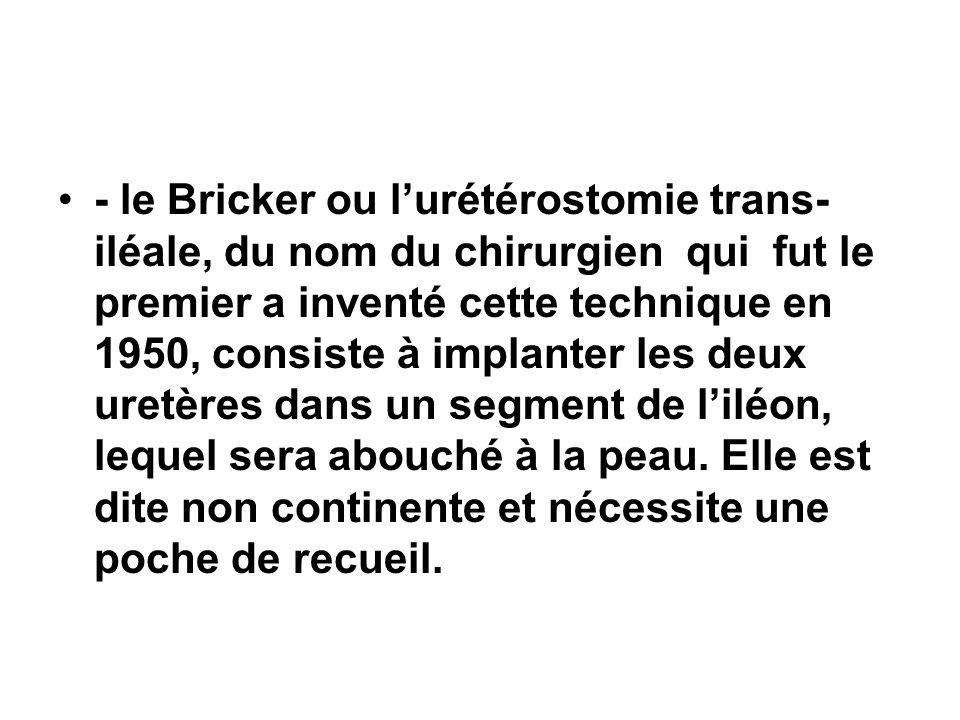 - le Bricker ou l'urétérostomie trans-iléale, du nom du chirurgien qui fut le premier a inventé cette technique en 1950, consiste à implanter les deux uretères dans un segment de l'iléon, lequel sera abouché à la peau.