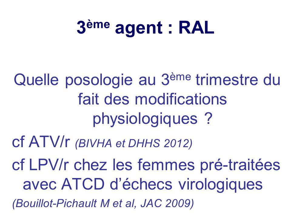 3ème agent : RAL Quelle posologie au 3ème trimestre du fait des modifications physiologiques cf ATV/r (BIVHA et DHHS 2012)