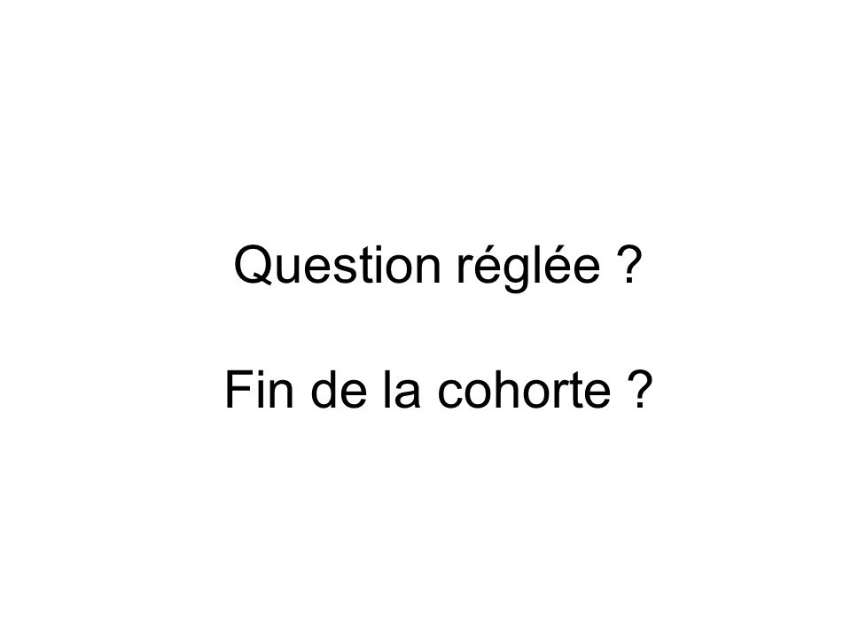 Question réglée Fin de la cohorte