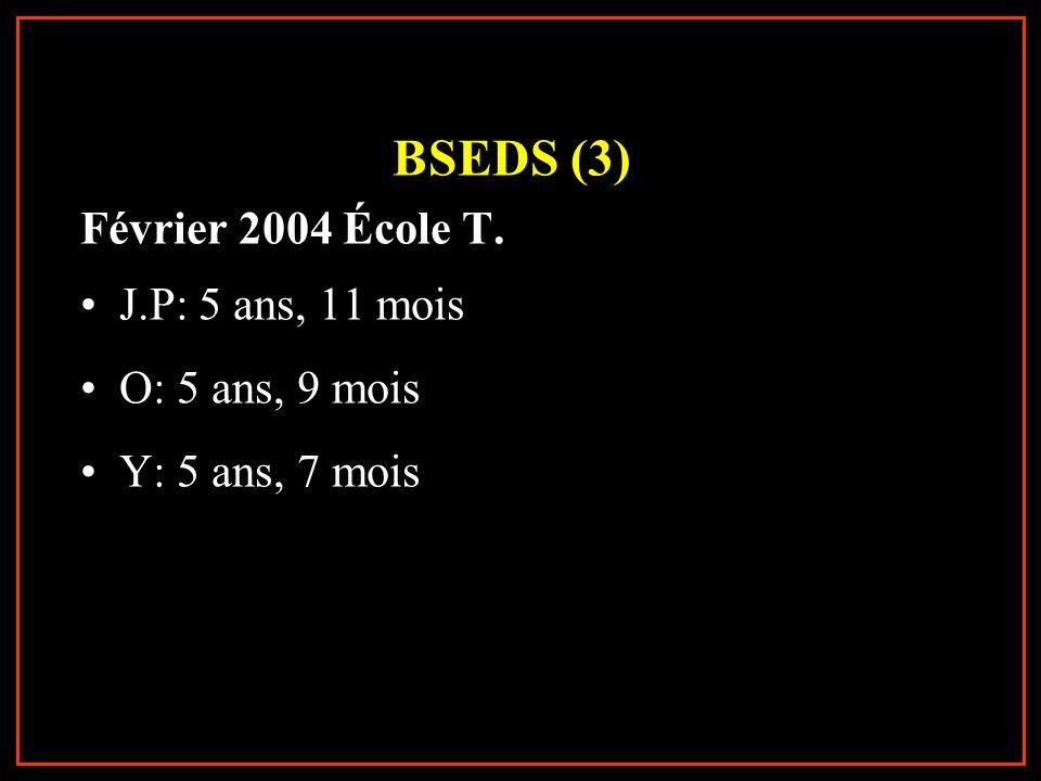 BSEDS (3) Février 2004 École T. J.P: 5 ans, 11 mois O: 5 ans, 9 mois