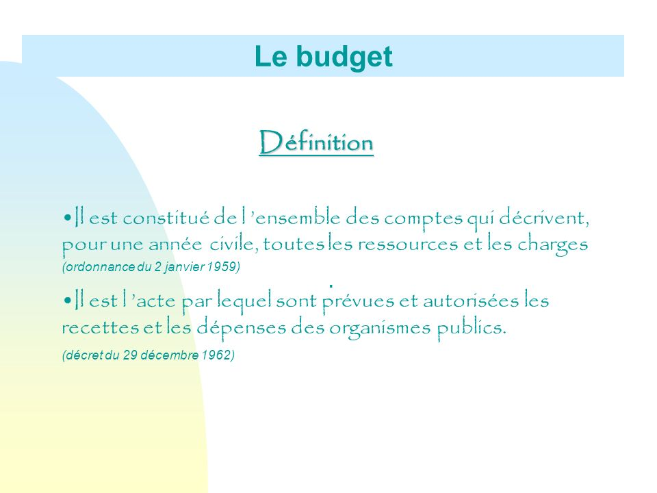 Le budget Définition. Il est constitué de l 'ensemble des comptes qui décrivent, pour une année civile, toutes les ressources et les charges.