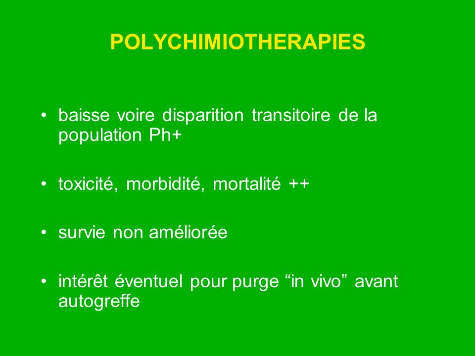POLYCHIMIOTHERAPIES baisse voire disparition transitoire de la population Ph+ toxicité, morbidité, mortalité ++
