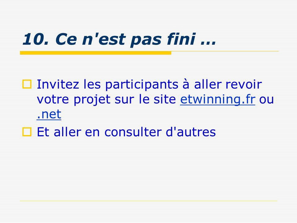 10. Ce n est pas fini … Invitez les participants à aller revoir votre projet sur le site etwinning.fr ou .net.
