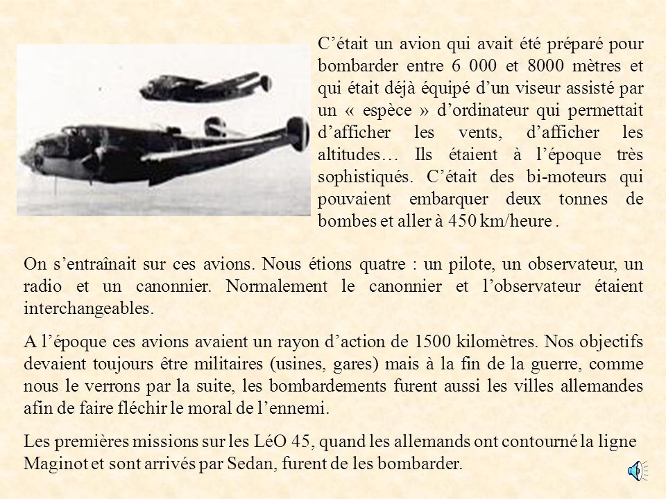 C'était un avion qui avait été préparé pour bombarder entre 6 000 et 8000 mètres et qui était déjà équipé d'un viseur assisté par un « espèce » d'ordinateur qui permettait d'afficher les vents, d'afficher les altitudes… Ils étaient à l'époque très sophistiqués. C'était des bi-moteurs qui pouvaient embarquer deux tonnes de bombes et aller à 450 km/heure .