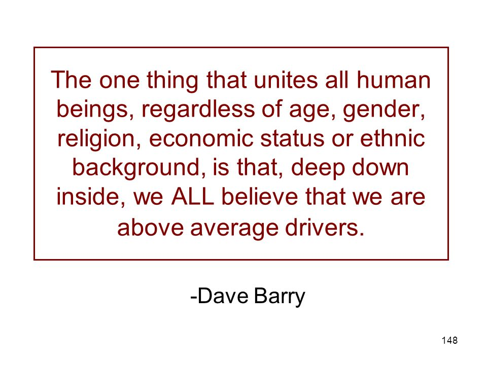 The one thing that unites all human beings, regardless of age, gender, religion, economic status or ethnic background, is that, deep down inside, we ALL believe that we are above average drivers.