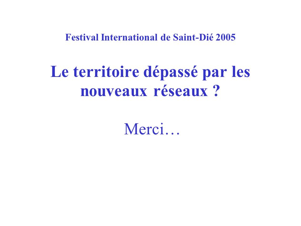 Festival International de Saint-Dié 2005 Le territoire dépassé par les nouveaux réseaux Merci…