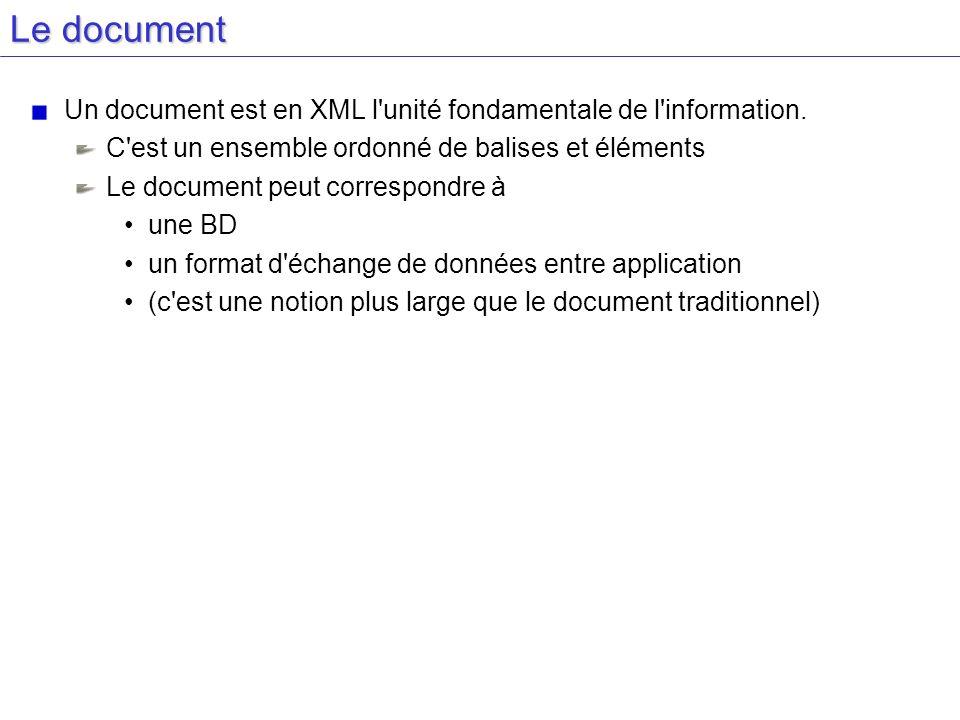 Le document Un document est en XML l unité fondamentale de l information. C est un ensemble ordonné de balises et éléments.