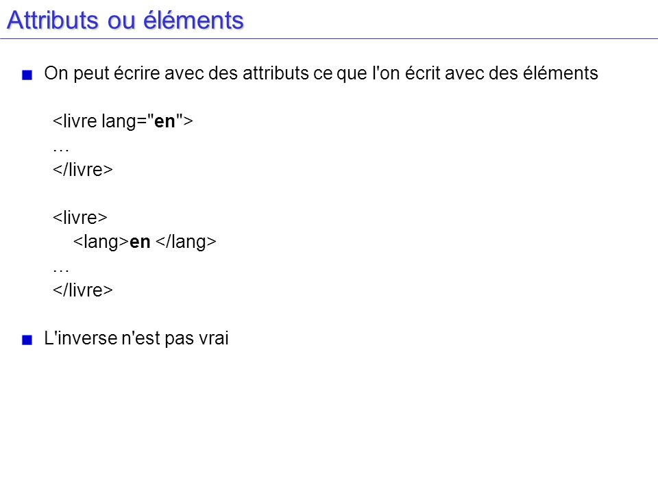 Attributs ou éléments On peut écrire avec des attributs ce que l on écrit avec des éléments. <livre lang= en >