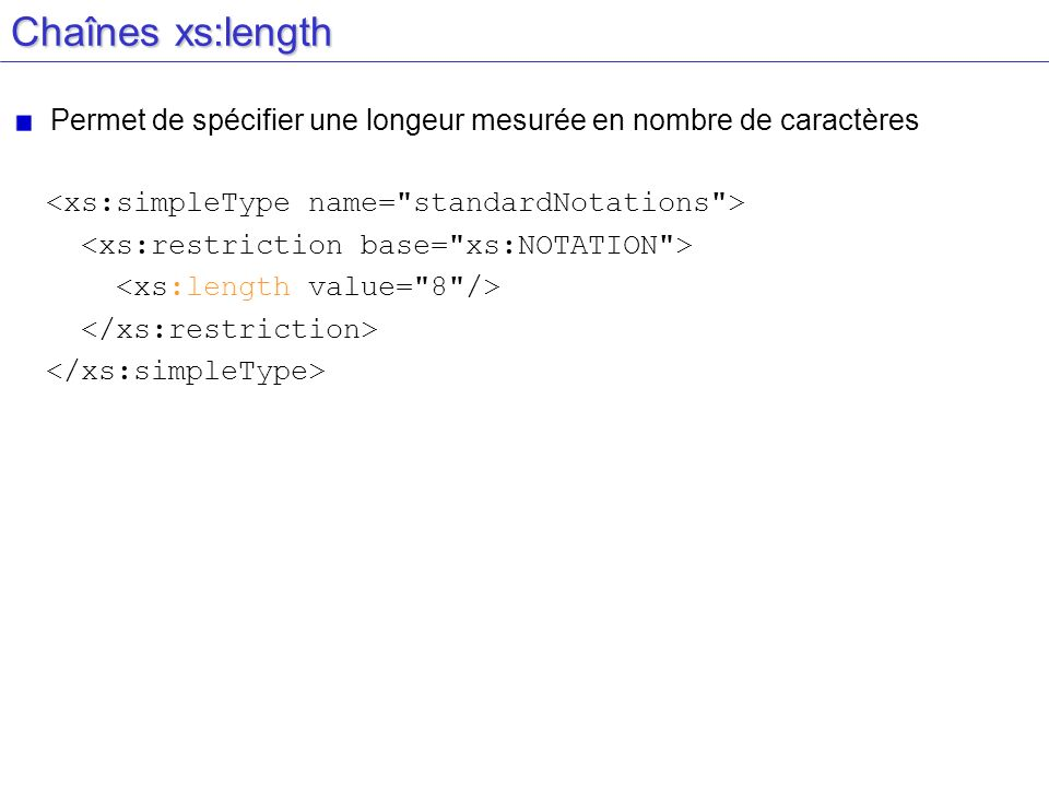 Chaînes xs:lengthPermet de spécifier une longeur mesurée en nombre de caractères. <xs:simpleType name= standardNotations >