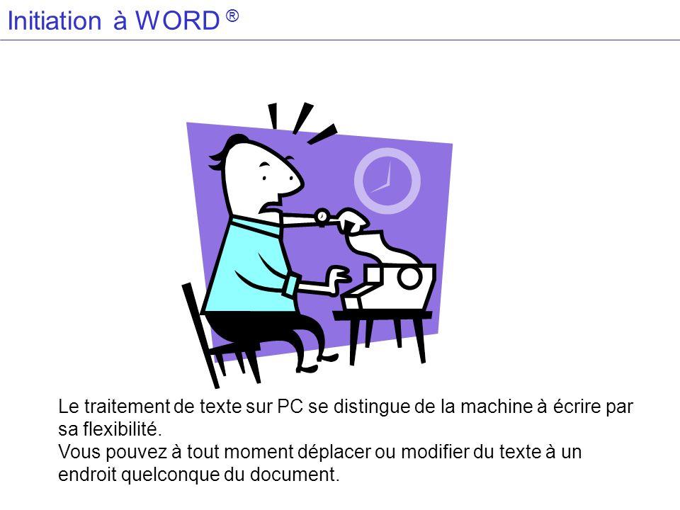 Initiation à WORD ®Le traitement de texte sur PC se distingue de la machine à écrire par sa flexibilité.