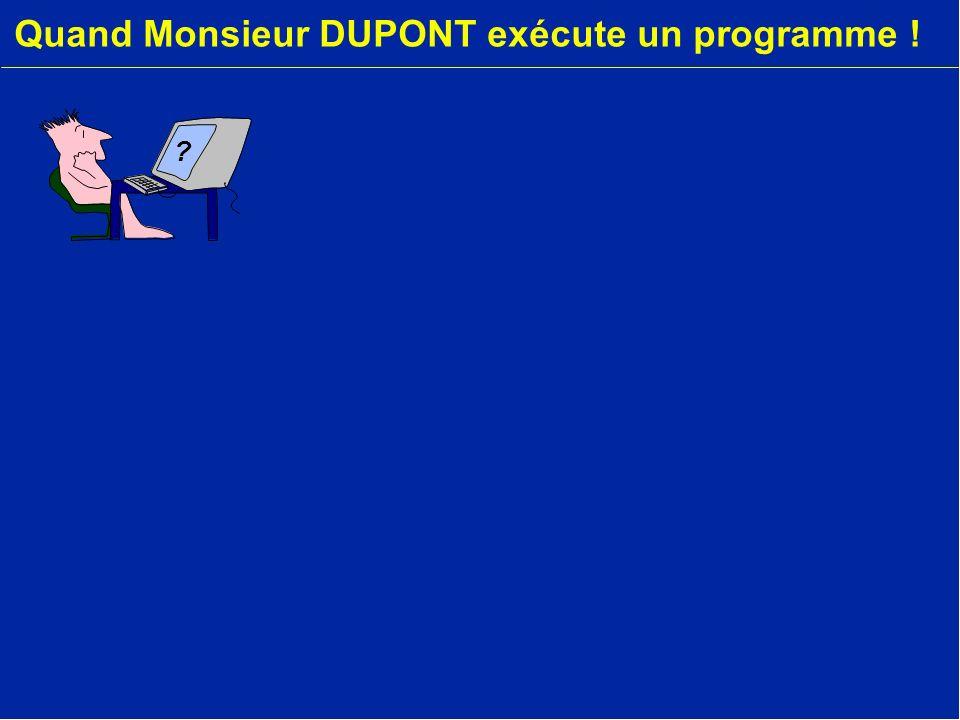 Quand Monsieur DUPONT exécute un programme !