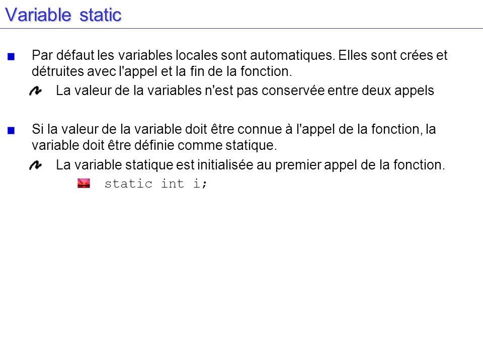 Variable static Par défaut les variables locales sont automatiques. Elles sont crées et détruites avec l appel et la fin de la fonction.