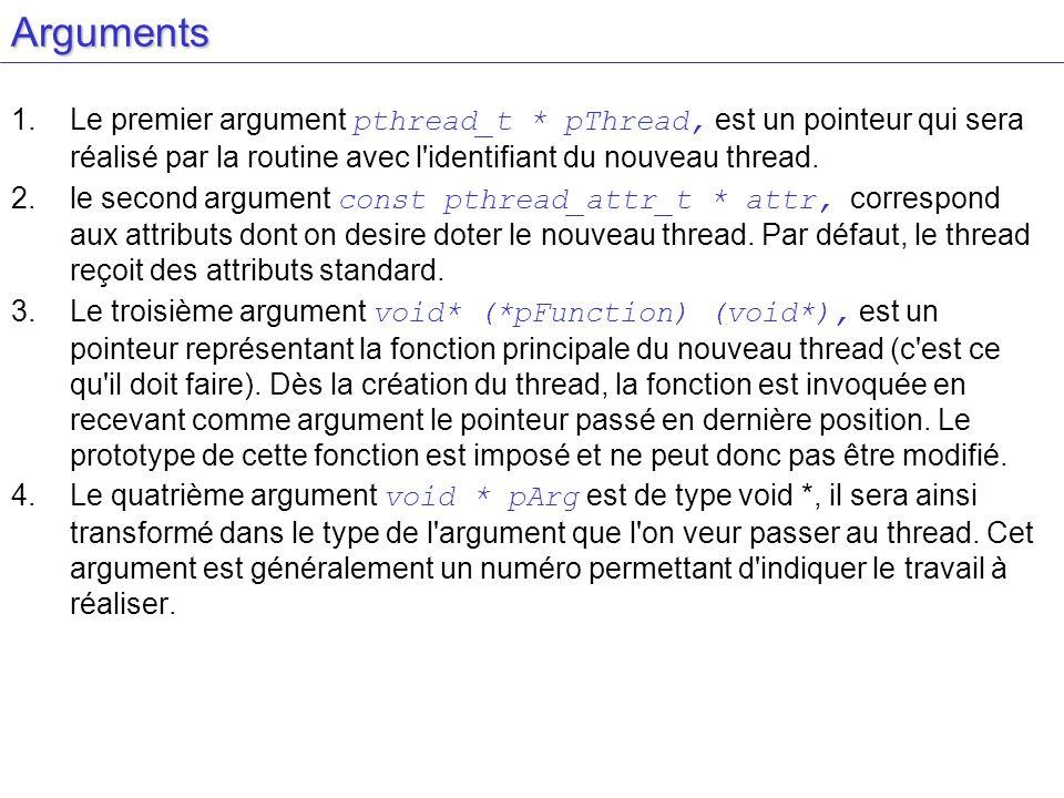 Arguments Le premier argument pthread_t * pThread, est un pointeur qui sera réalisé par la routine avec l identifiant du nouveau thread.