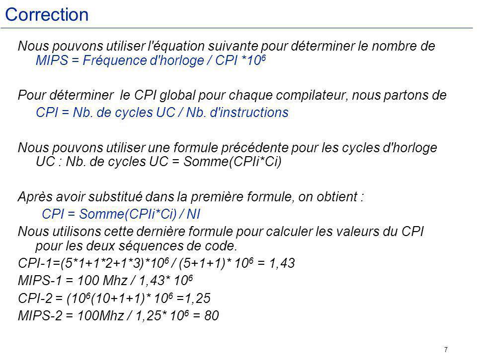 Correction Nous pouvons utiliser l équation suivante pour déterminer le nombre de MIPS = Fréquence d horloge / CPI *106.