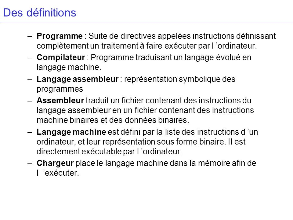 Des définitions Programme : Suite de directives appelées instructions définissant complètement un traitement à faire exécuter par l 'ordinateur.