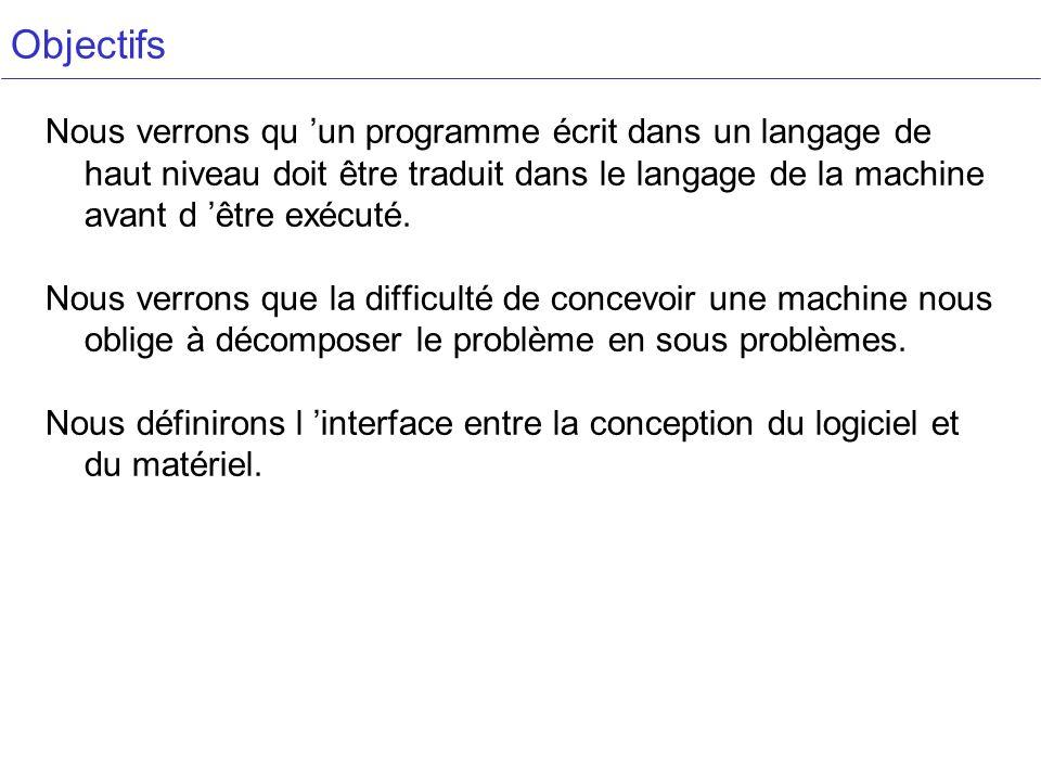 Objectifs Nous verrons qu 'un programme écrit dans un langage de haut niveau doit être traduit dans le langage de la machine avant d 'être exécuté.