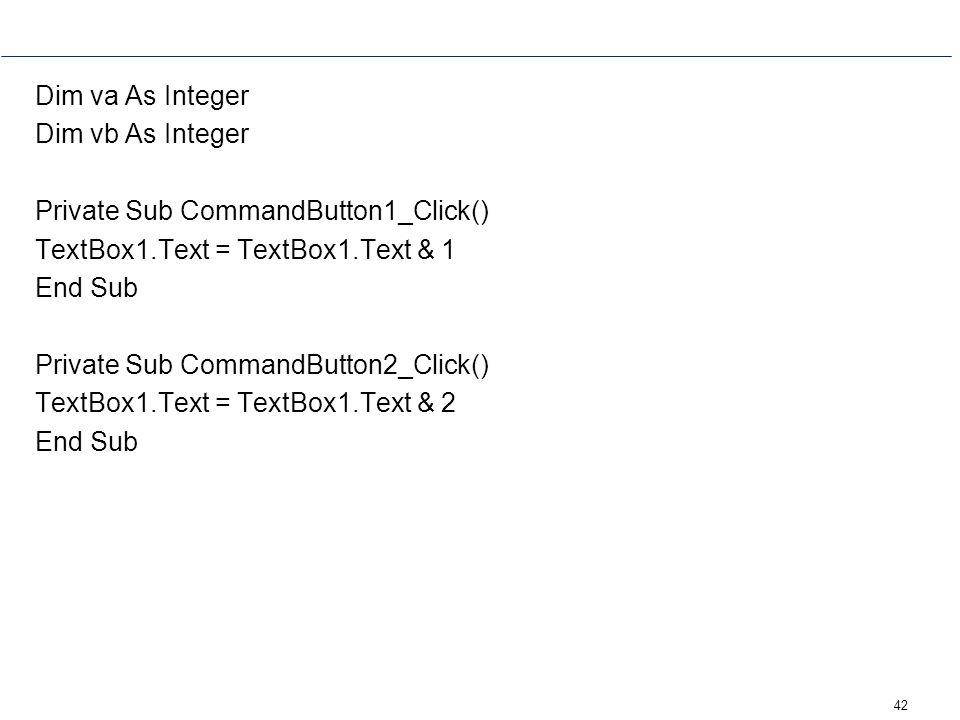 Dim va As Integer Dim vb As Integer. Private Sub CommandButton1_Click() TextBox1.Text = TextBox1.Text & 1.