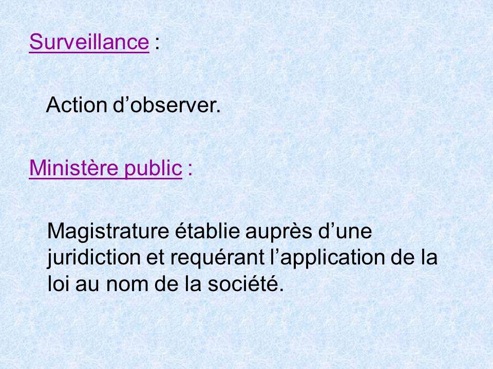 Surveillance : Action d'observer. Ministère public :