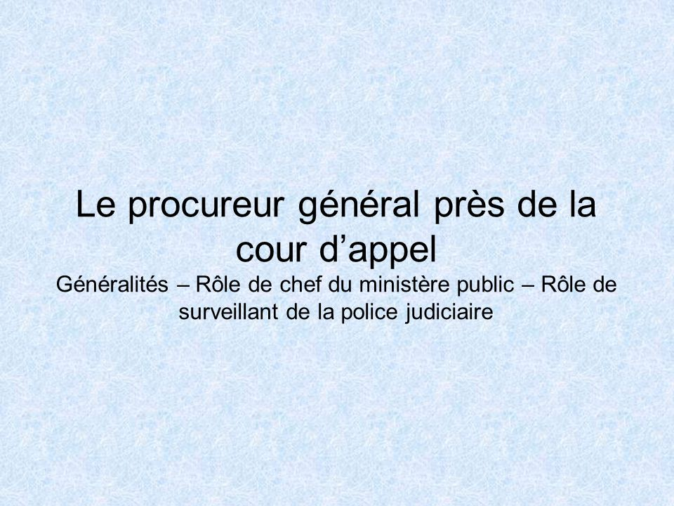 Le procureur général près de la cour d'appel Généralités – Rôle de chef du ministère public – Rôle de surveillant de la police judiciaire
