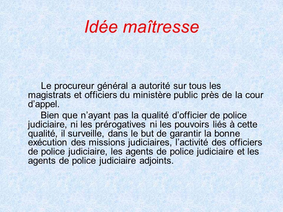 Idée maîtresse Le procureur général a autorité sur tous les magistrats et officiers du ministère public près de la cour d'appel.