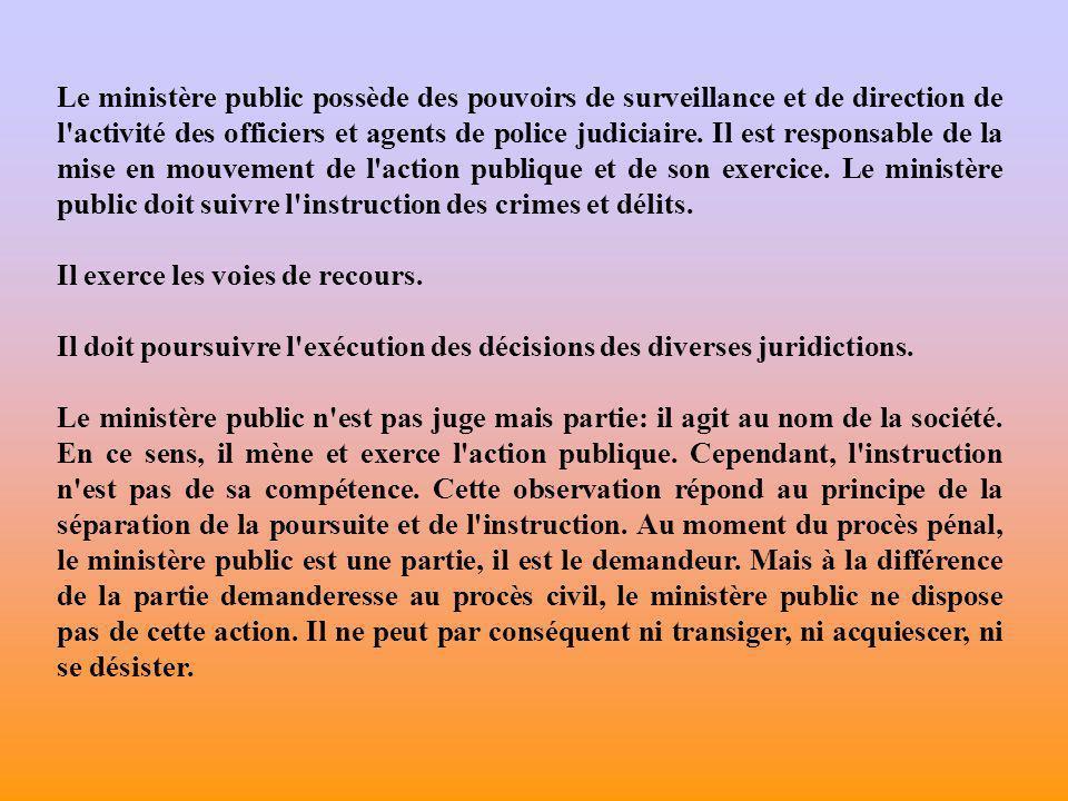 Le ministère public possède des pouvoirs de surveillance et de direction de l activité des officiers et agents de police judiciaire. Il est responsable de la mise en mouvement de l action publique et de son exercice. Le ministère public doit suivre l instruction des crimes et délits.