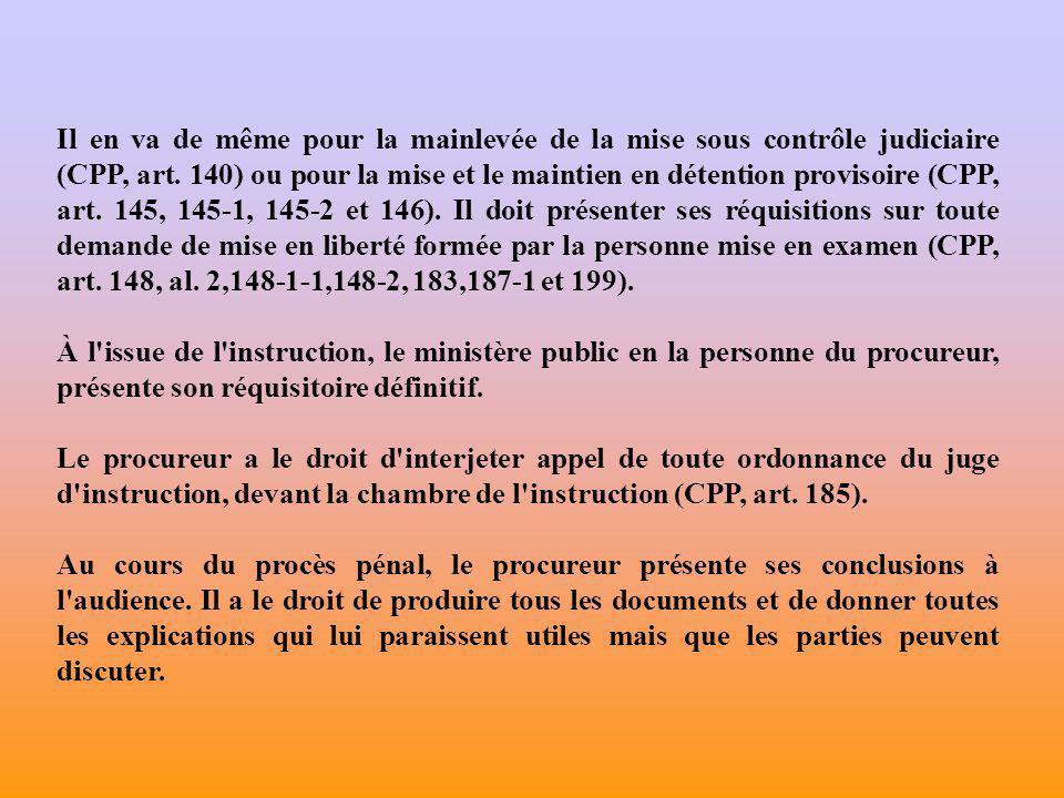 Il en va de même pour la mainlevée de la mise sous contrôle judiciaire (CPP, art. 140) ou pour la mise et le maintien en détention provisoire (CPP, art. 145, 145-1, 145-2 et 146). Il doit présenter ses réquisitions sur toute demande de mise en liberté formée par la personne mise en examen (CPP, art. 148, al. 2,148-1-1,148-2, 183,187-1 et 199).