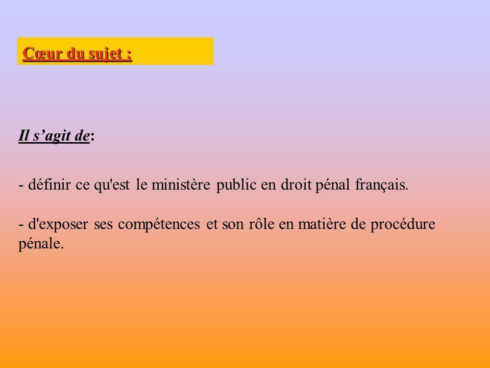 Cœur du sujet : Il s'agit de: définir ce qu est le ministère public en droit pénal français.