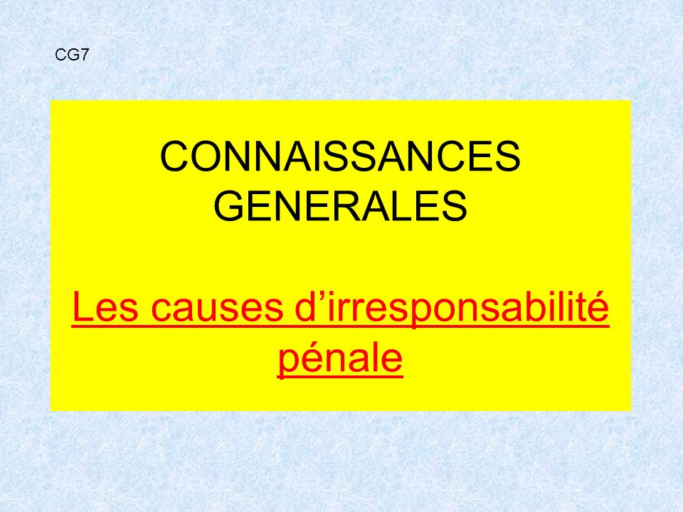 CONNAISSANCES GENERALES Les causes d'irresponsabilité pénale