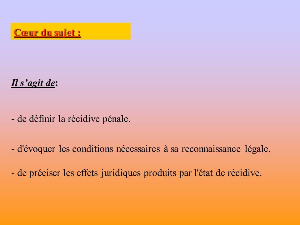 Cœur du sujet : Il s'agit de: de définir la récidive pénale. d évoquer les conditions nécessaires à sa reconnaissance légale.