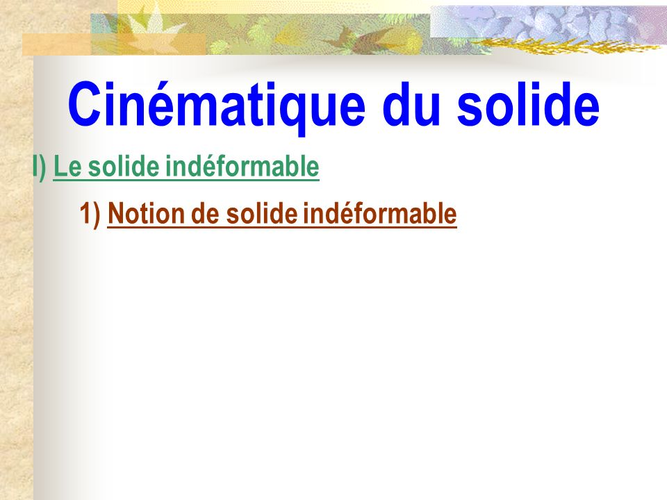 Cinématique du solide I) Le solide indéformable