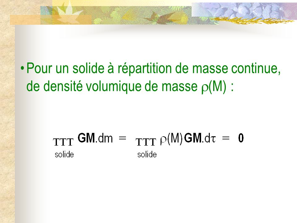 Pour un solide à répartition de masse continue, de densité volumique de masse (M) :