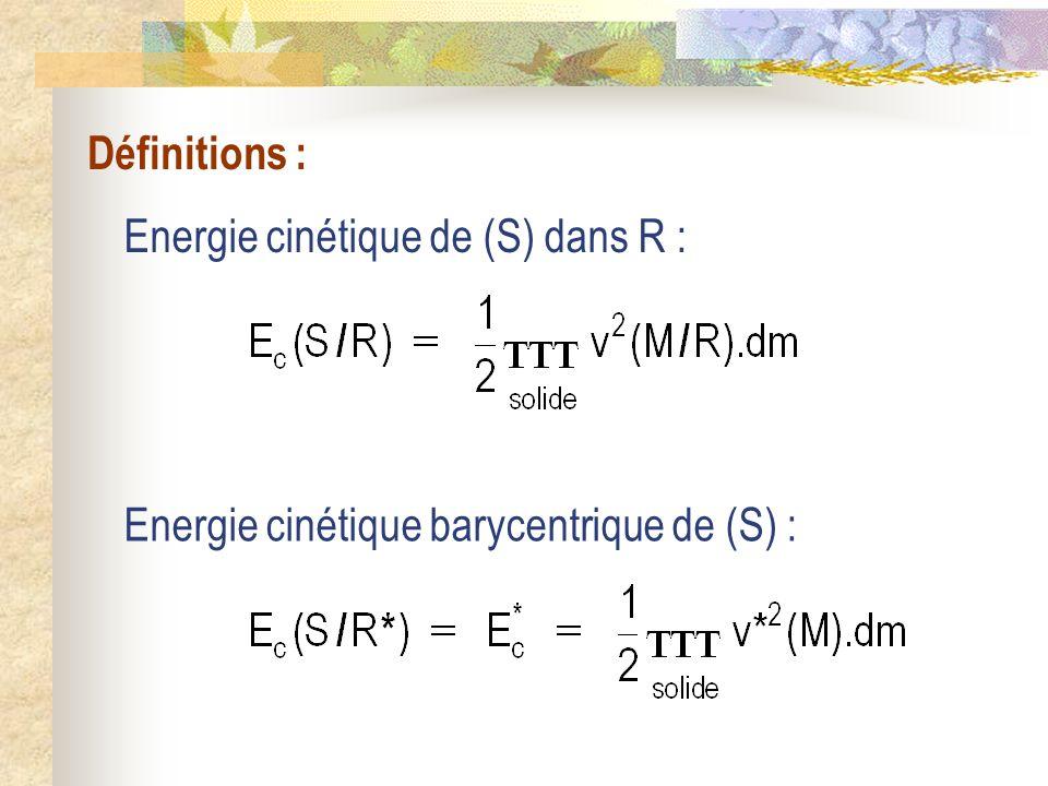 Définitions : Energie cinétique de (S) dans R : Energie cinétique barycentrique de (S) :