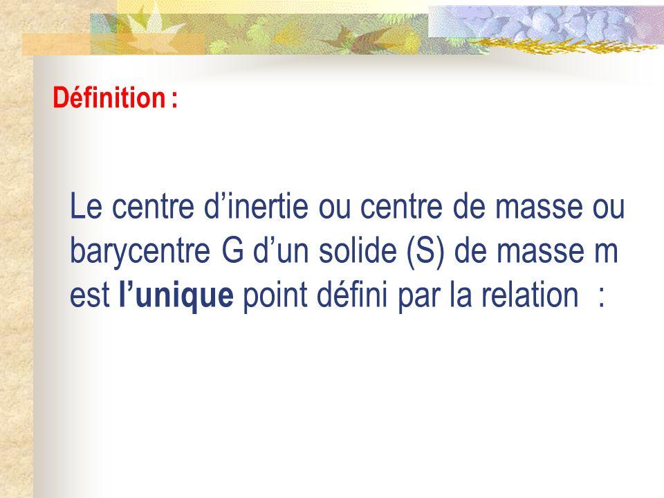 Définition : Le centre d'inertie ou centre de masse ou barycentre G d'un solide (S) de masse m est l'unique point défini par la relation :