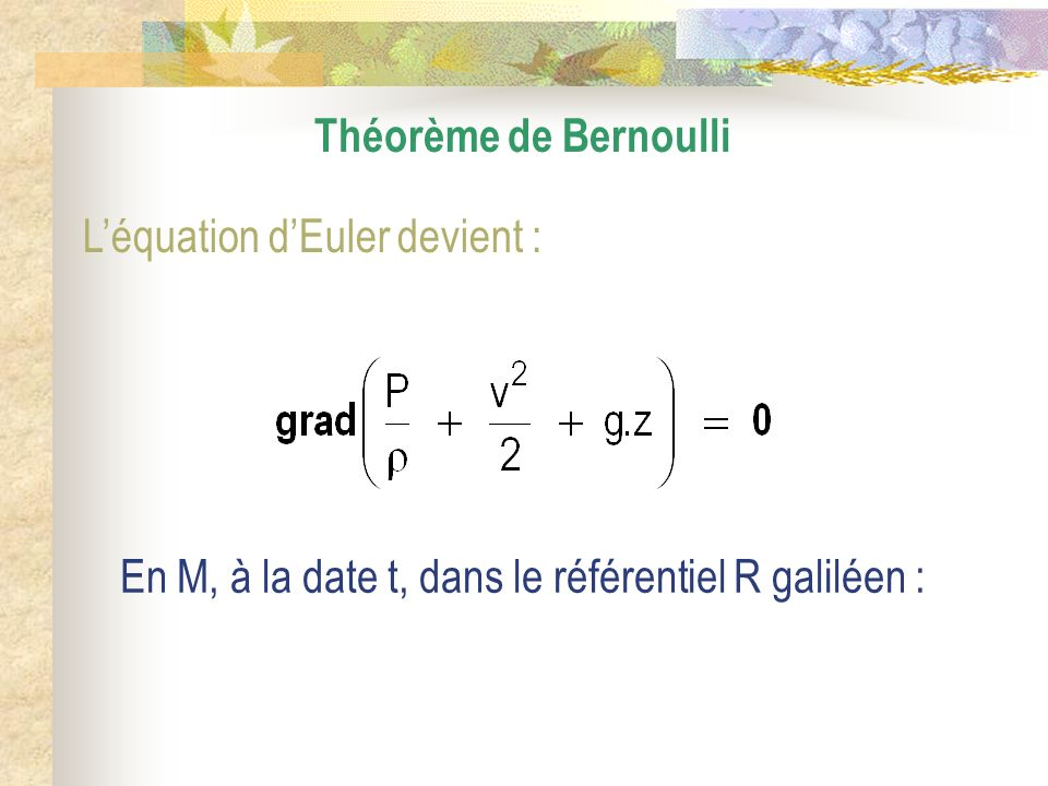 Théorème de Bernoulli L'équation d'Euler devient : En M, à la date t, dans le référentiel R galiléen :