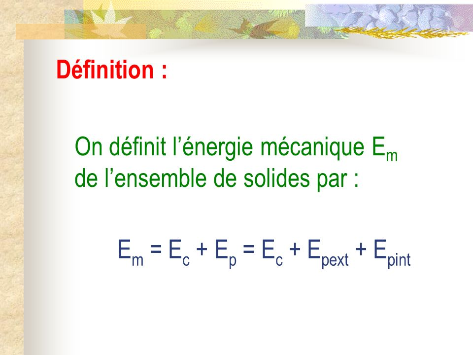 Définition : On définit l'énergie mécanique Em de l'ensemble de solides par : Em = Ec + Ep = Ec + Epext + Epint.