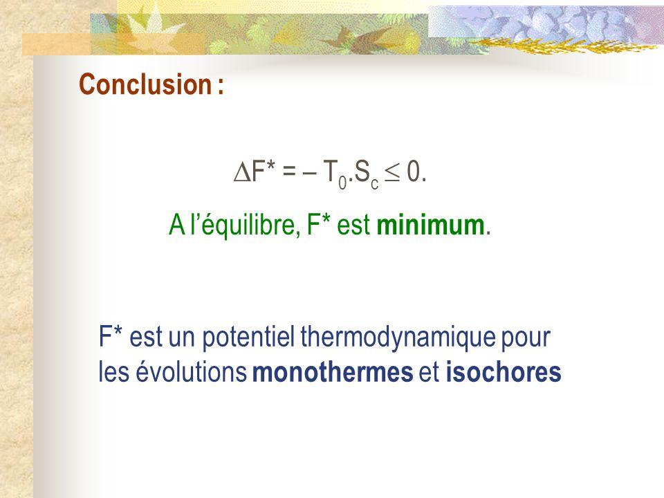 Conclusion : F* = – T0.Sc  0. A l'équilibre, F* est minimum.