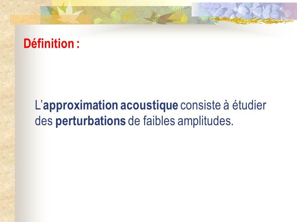 Définition : L'approximation acoustique consiste à étudier des perturbations de faibles amplitudes.