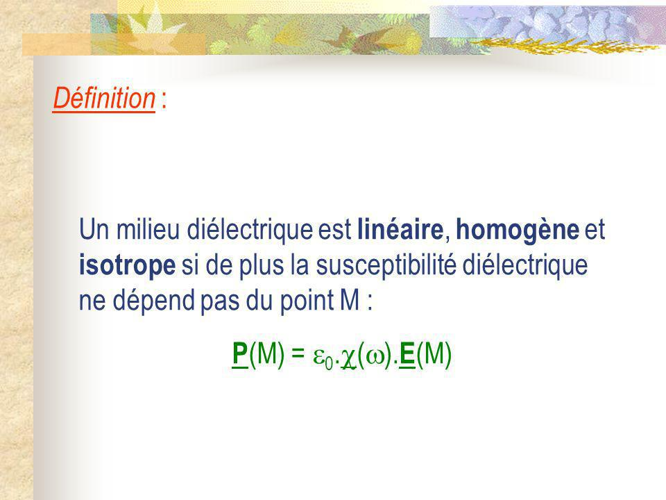 Définition : Un milieu diélectrique est linéaire, homogène et isotrope si de plus la susceptibilité diélectrique ne dépend pas du point M :
