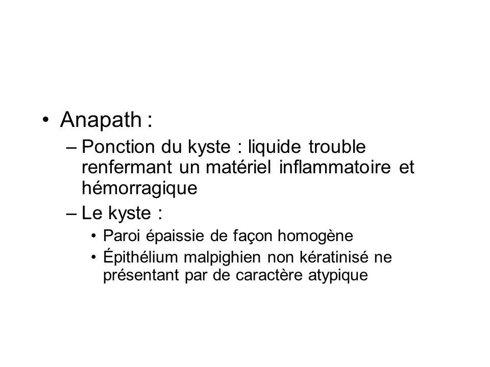 Anapath : Ponction du kyste : liquide trouble renfermant un matériel inflammatoire et hémorragique.